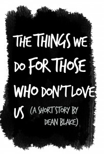 The-things-we-do-for-those-who-dont-love-us- Dean Blake short story