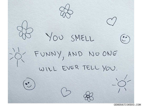 you smell funny and no one will ever tell you quote