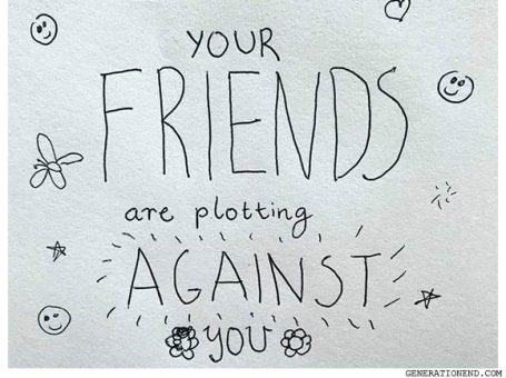 your friends are plotting against you